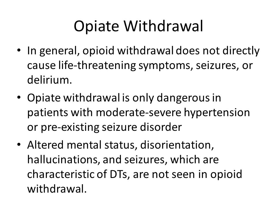 Opiate Withdrawal In general, opioid withdrawal does not directly cause life-threatening symptoms, seizures, or delirium.