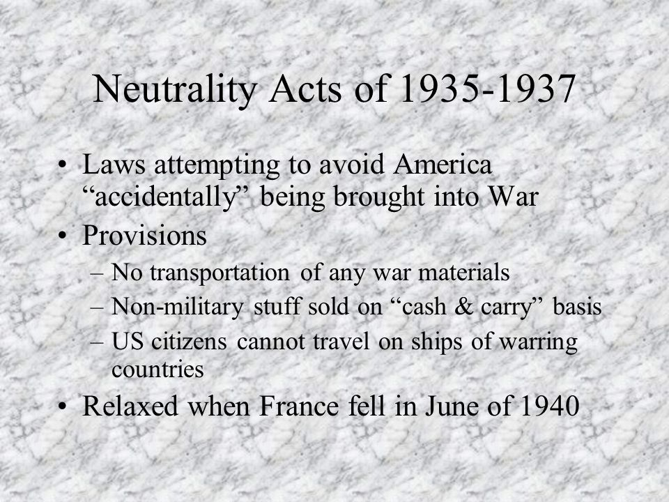Neutrality Acts of 1935-1937 Laws attempting to avoid America accidentally being brought into War.