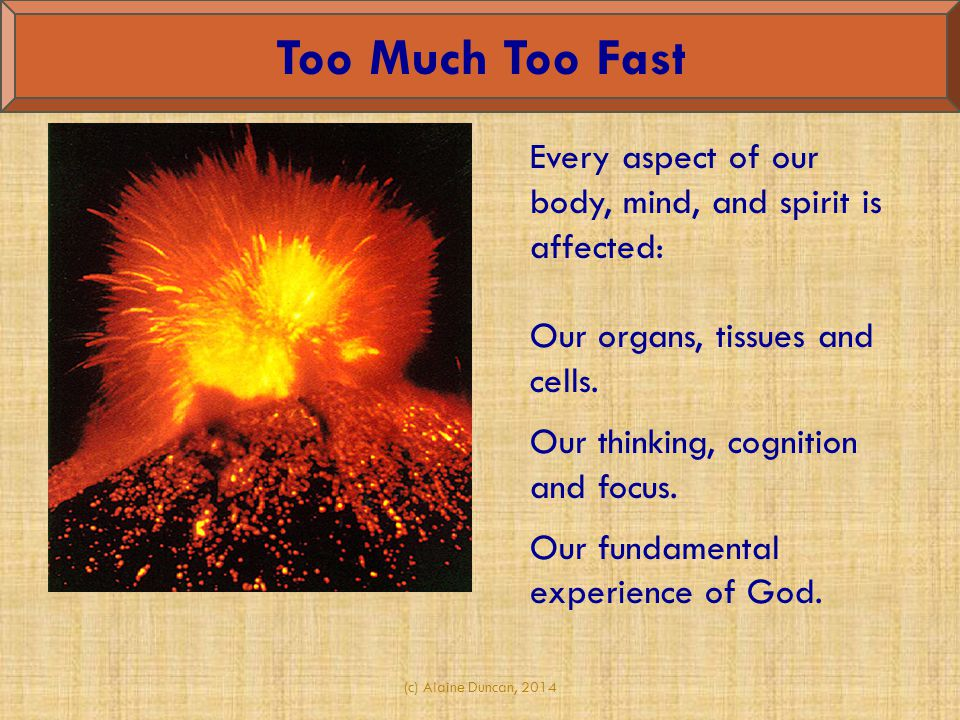 Too Much Too Fast Every aspect of our body, mind, and spirit is affected: Our organs, tissues and cells.