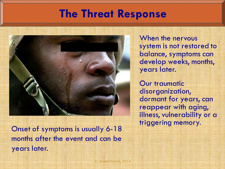 The Threat Response When the nervous system is not restored to balance, symptoms can develop weeks, months, years later.