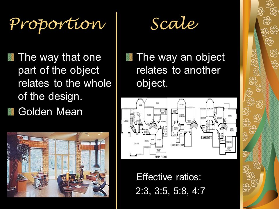 Proportion Scale The way that one part of the object relates to the whole of the design. Golden Mean.
