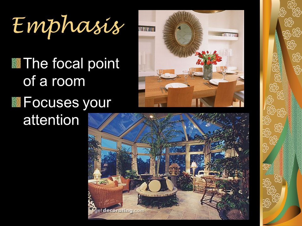 Emphasis The focal point of a room Focuses your attention