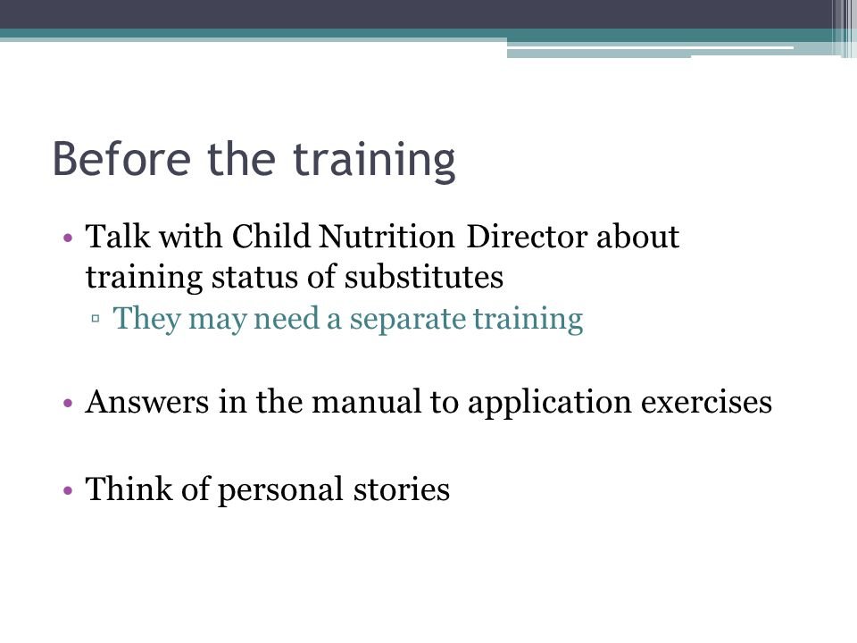 Before the training Talk with Child Nutrition Director about training status of substitutes. They may need a separate training.