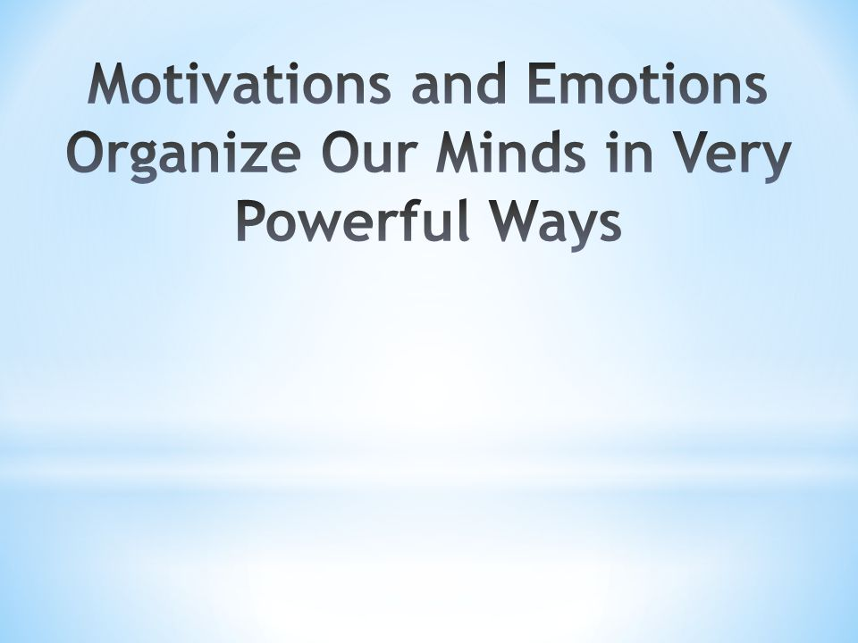 Motivations and Emotions Organize Our Minds in Very Powerful Ways
