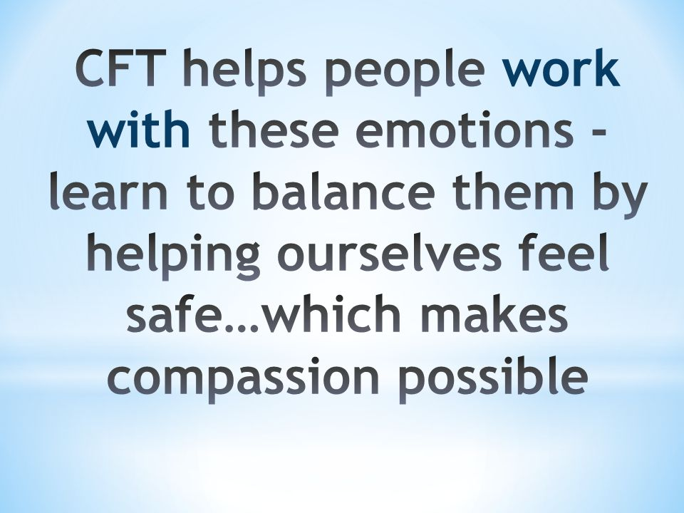 CFT helps people work with these emotions -learn to balance them by helping ourselves feel safe…which makes compassion possible