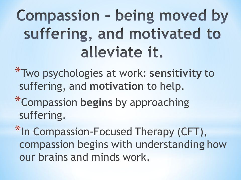 Compassion – being moved by suffering, and motivated to alleviate it.