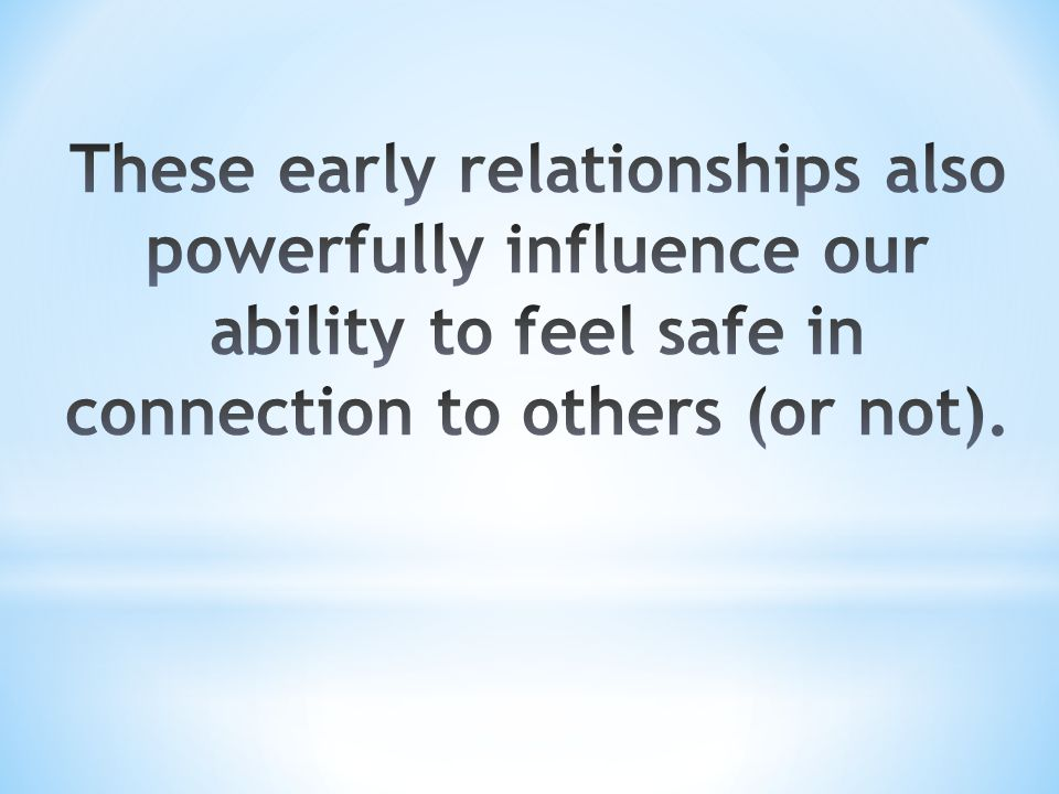 These early relationships also powerfully influence our ability to feel safe in connection to others (or not).
