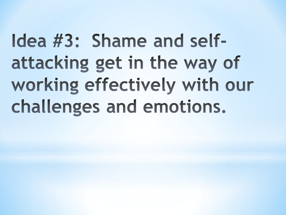 Idea #3: Shame and self-attacking get in the way of working effectively with our challenges and emotions.