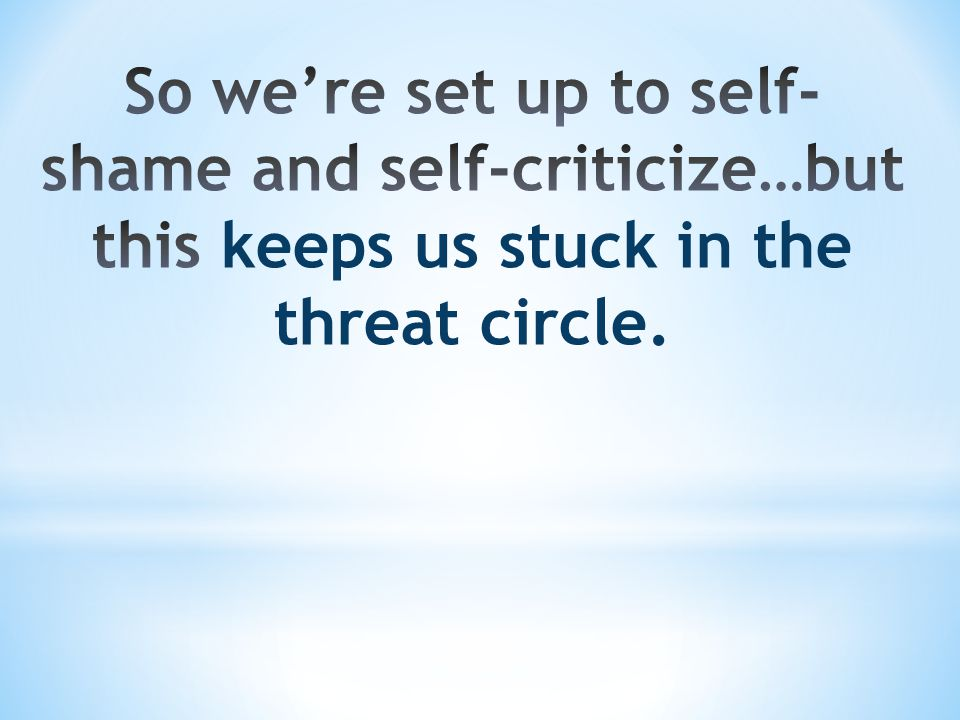 So we're set up to self-shame and self-criticize…but this keeps us stuck in the threat circle.