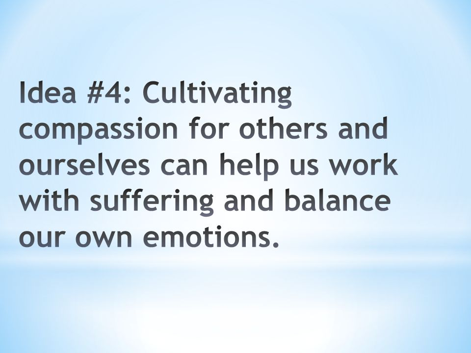 Idea #4: Cultivating compassion for others and ourselves can help us work with suffering and balance our own emotions.