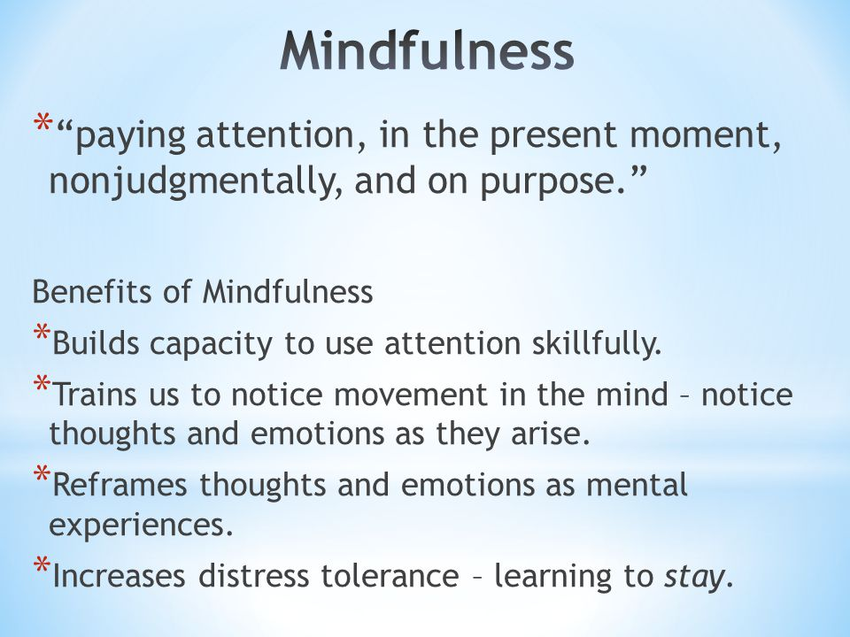 Mindfulness paying attention, in the present moment, nonjudgmentally, and on purpose. Benefits of Mindfulness.
