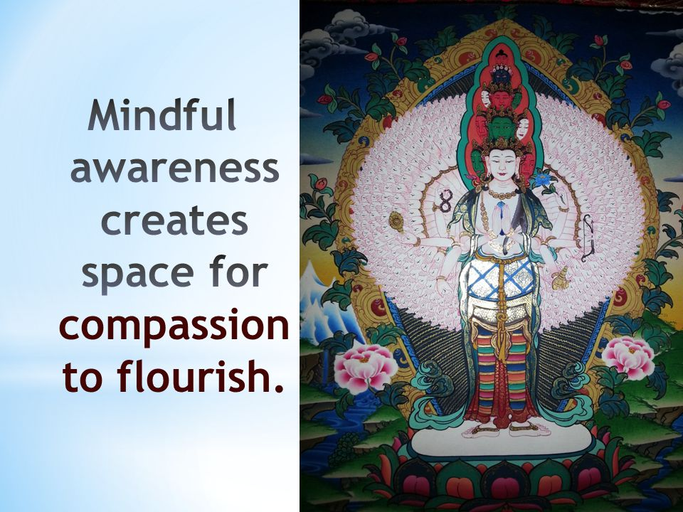 Mindful awareness creates space for compassion to flourish.