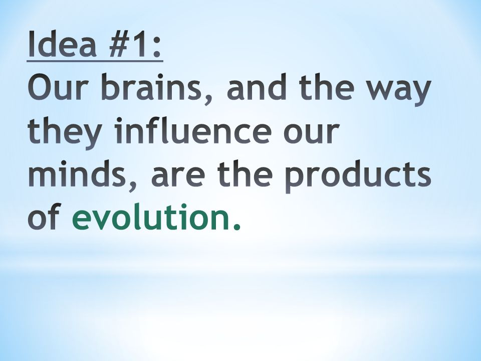 Idea #1: Our brains, and the way they influence our minds, are the products of evolution.