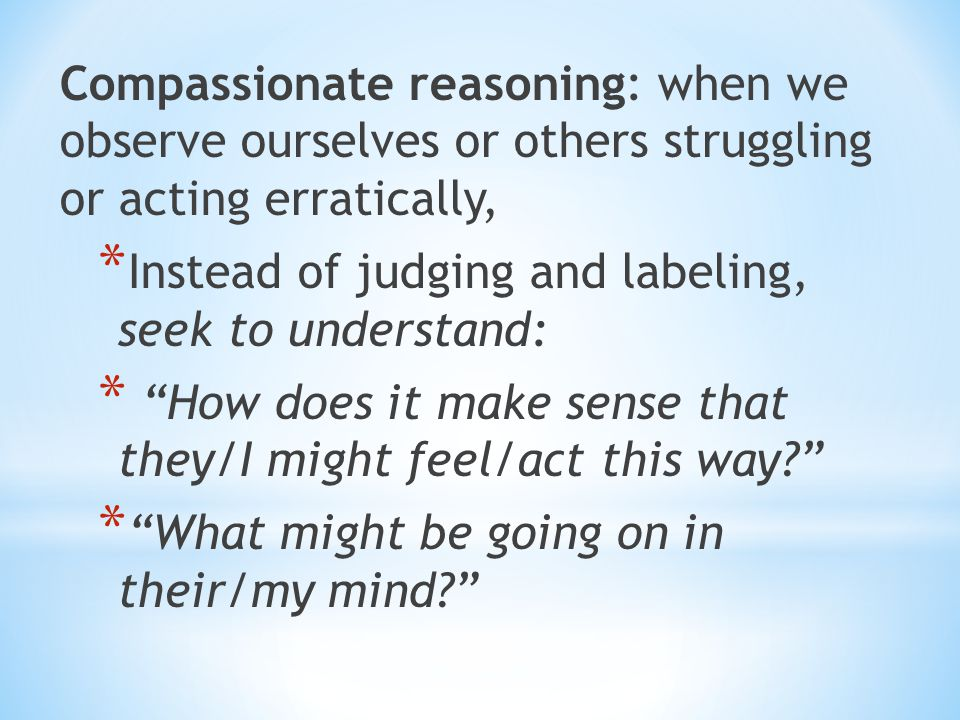 Compassionate reasoning: when we observe ourselves or others struggling or acting erratically,