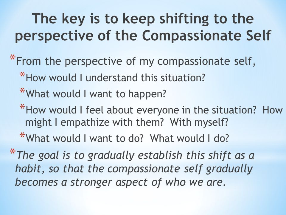 The key is to keep shifting to the perspective of the Compassionate Self