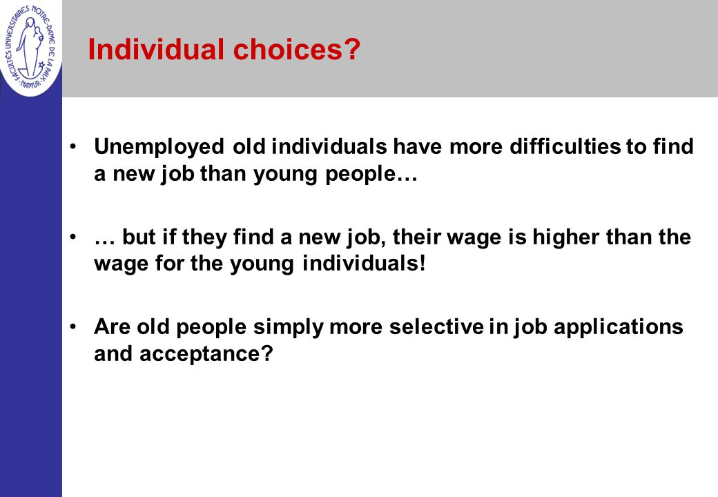 Individual choices Unemployed old individuals have more difficulties to find a new job than young people…