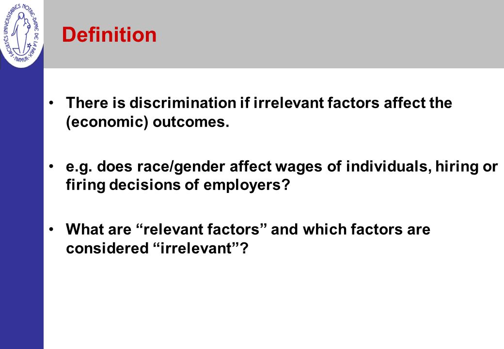 Definition There is discrimination if irrelevant factors affect the (economic) outcomes.