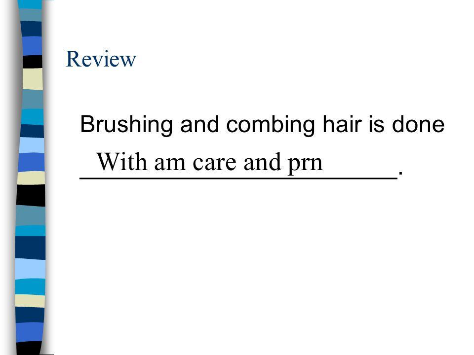 With am care and prn Review Brushing and combing hair is done