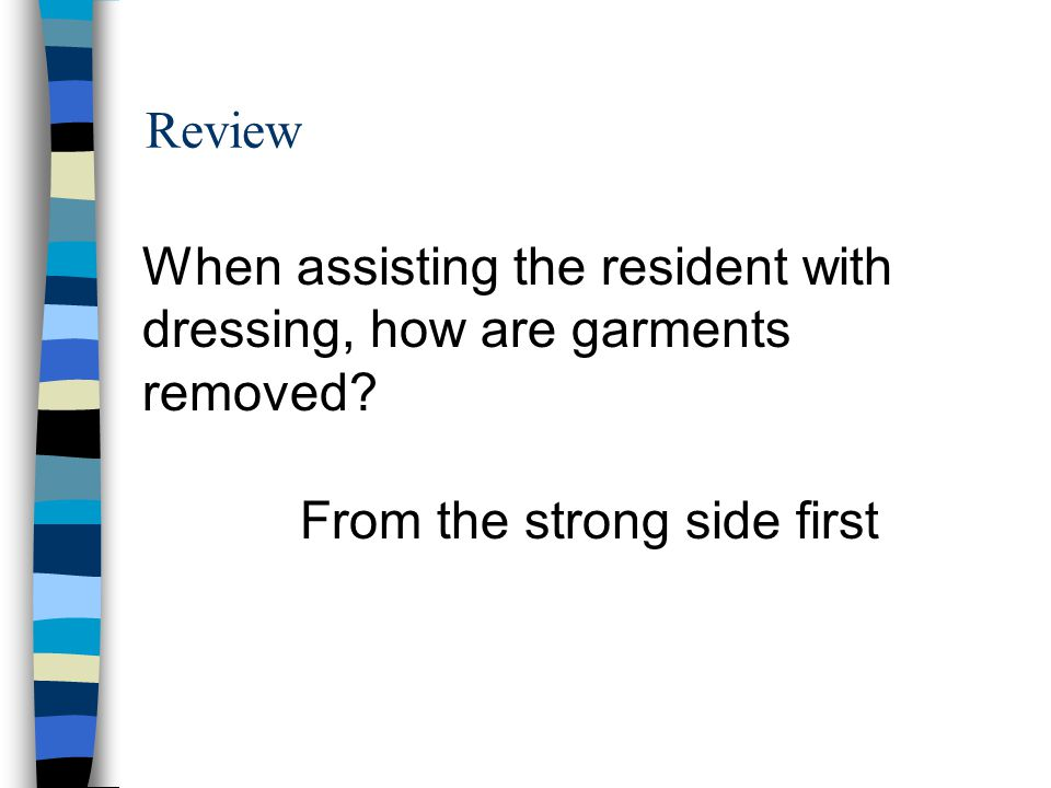 Review When assisting the resident with dressing, how are garments removed.