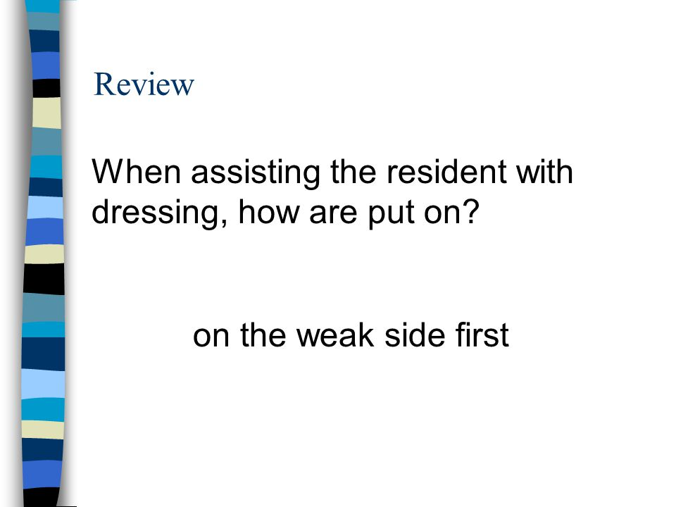 Review When assisting the resident with dressing, how are put on on the weak side first