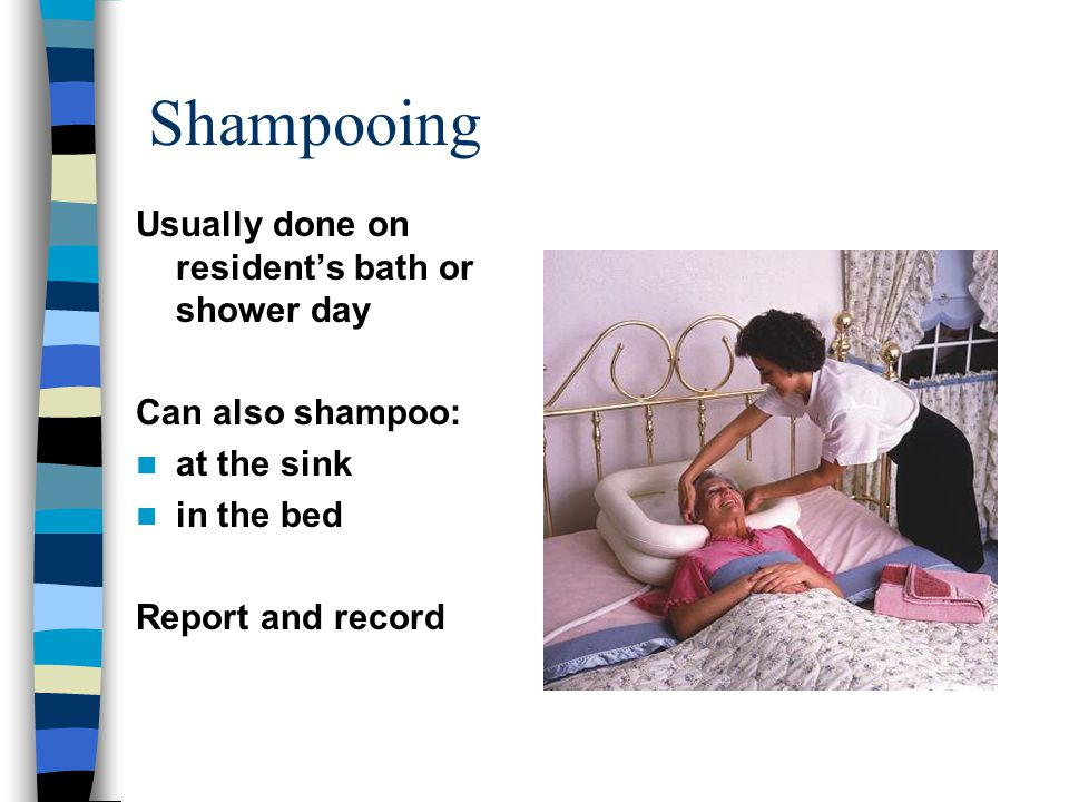 Shampooing Usually done on resident's bath or shower day