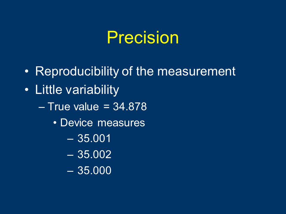 Precision Reproducibility of the measurement Little variability