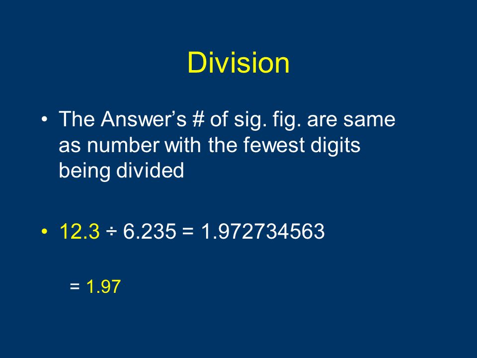 Division The Answer's # of sig. fig. are same as number with the fewest digits being divided. 12.3 ÷ 6.235 = 1.972734563.