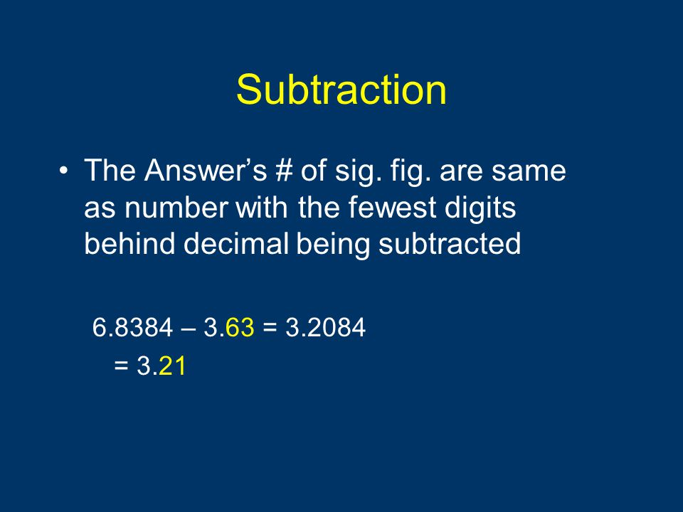 Subtraction The Answer's # of sig. fig. are same as number with the fewest digits behind decimal being subtracted.