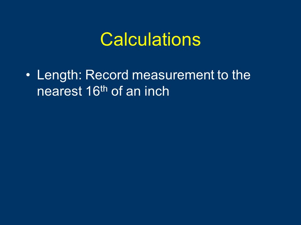 Calculations Length: Record measurement to the nearest 16th of an inch