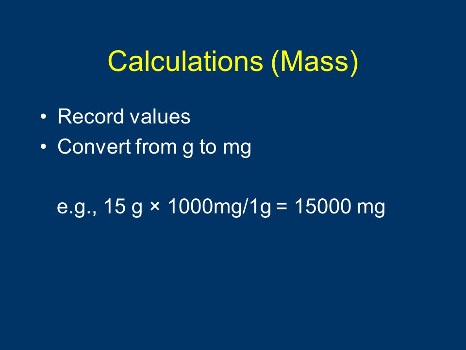 Calculations (Mass) Record values Convert from g to mg