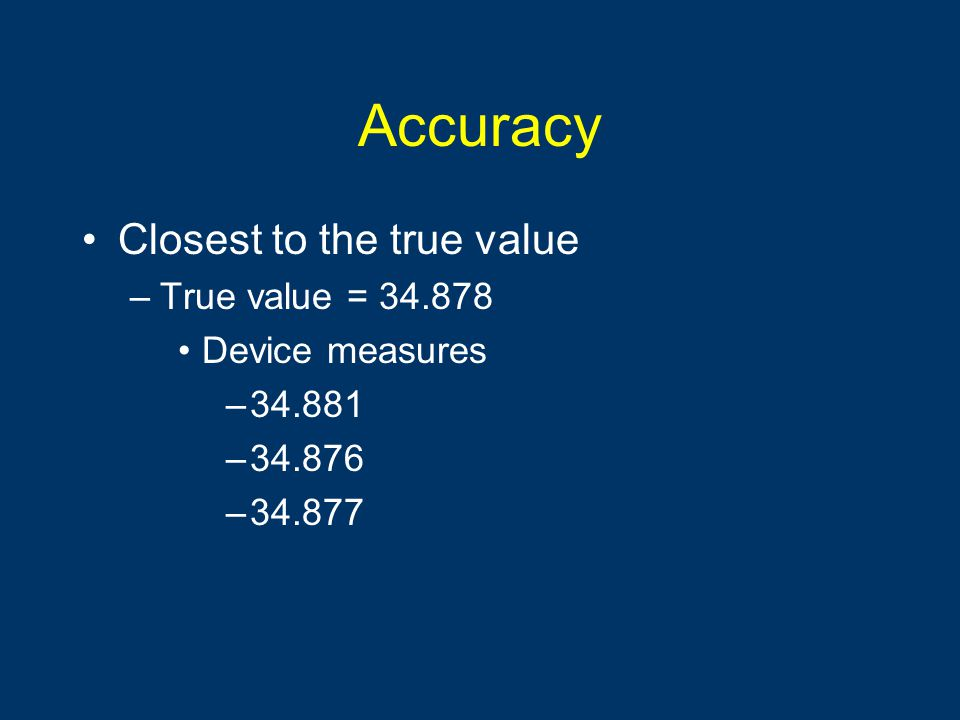Accuracy Closest to the true value True value = 34.878 Device measures