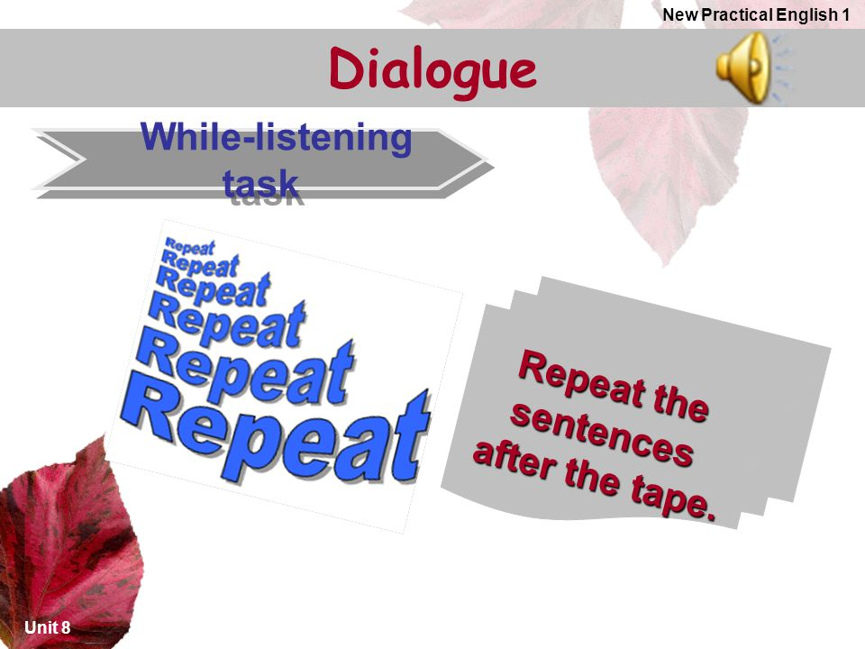 Dialogue While-listening task Repeat the sentences after the tape.