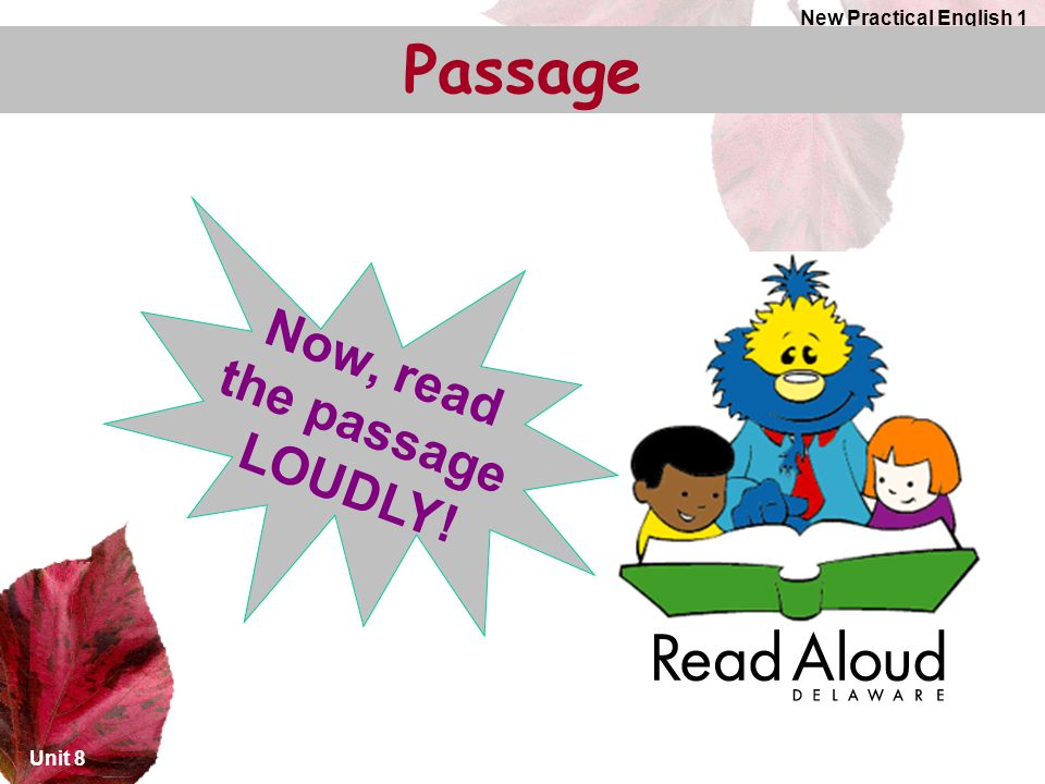 New Practical English 1 Passage Now, read the passage LOUDLY! Unit 8
