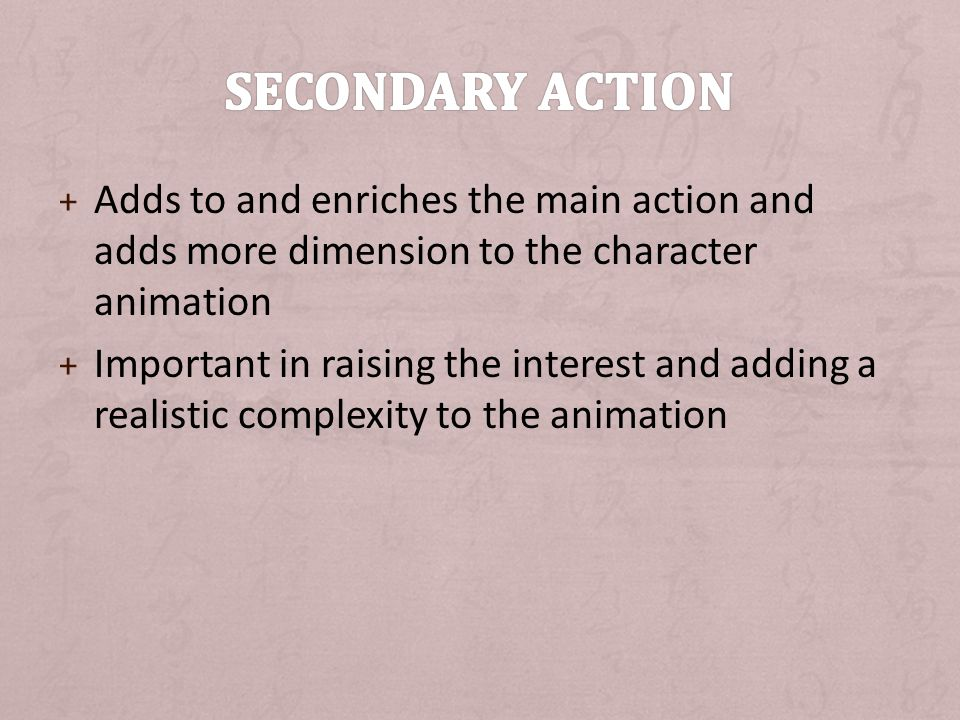 Secondary Action Adds to and enriches the main action and adds more dimension to the character animation.