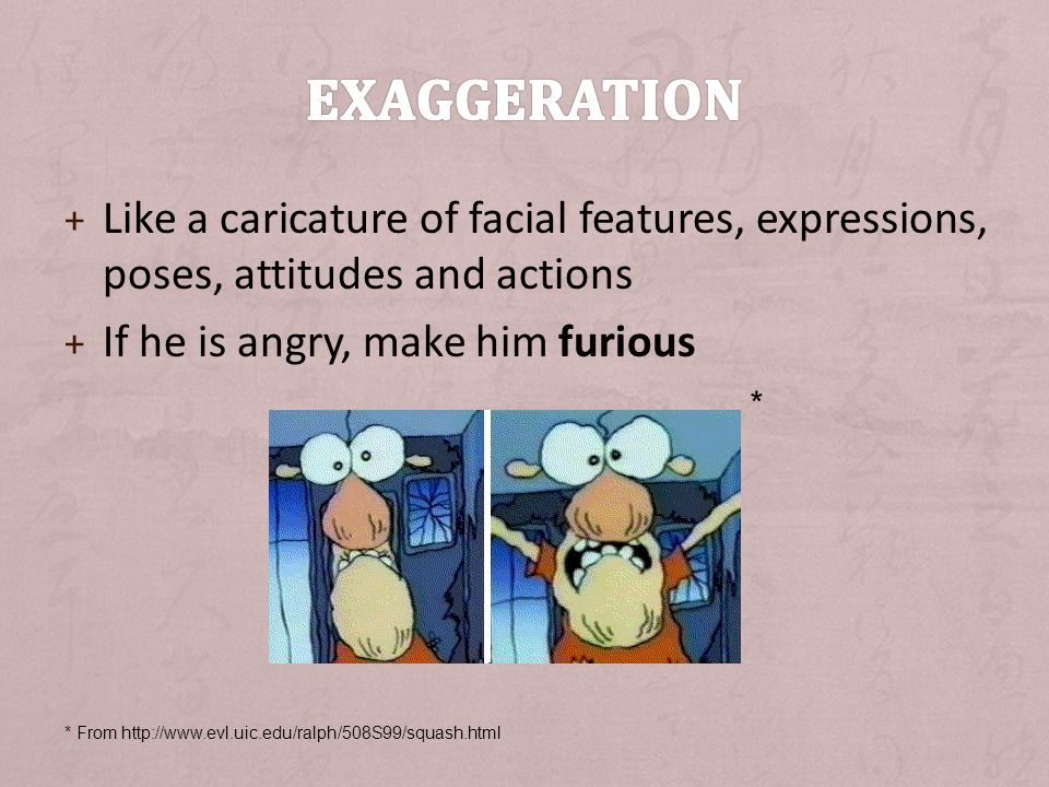Exaggeration Like a caricature of facial features, expressions, poses, attitudes and actions. If he is angry, make him furious.