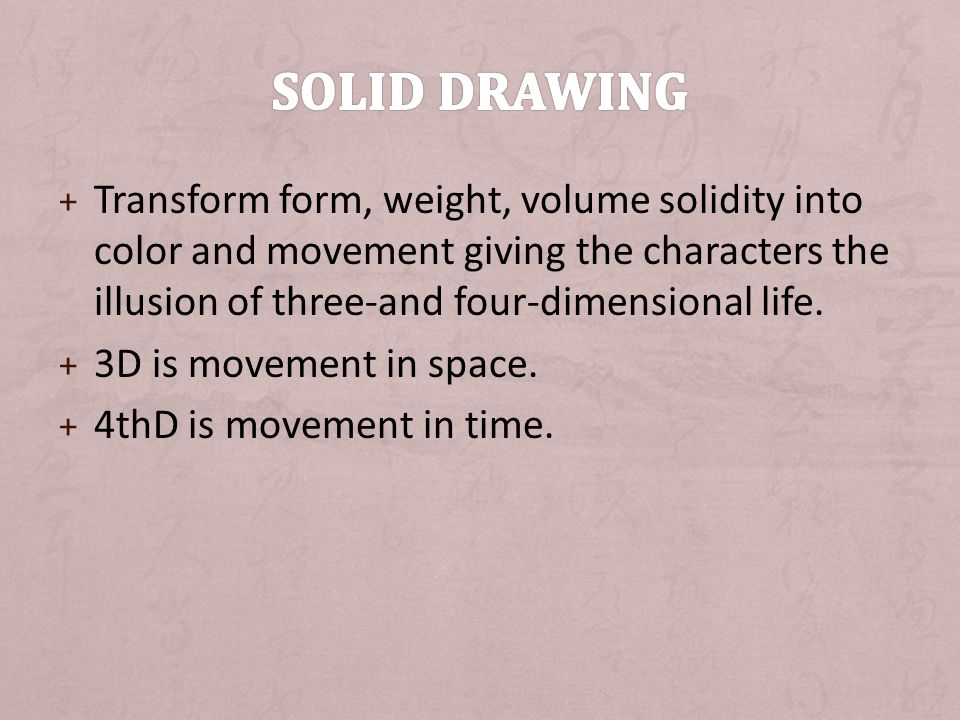 Solid Drawing Transform form, weight, volume solidity into color and movement giving the characters the illusion of three-and four-dimensional life.