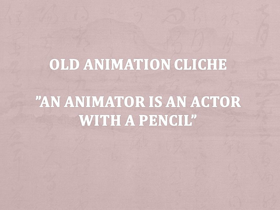Old animation cliche An animator is an actor with a pencil