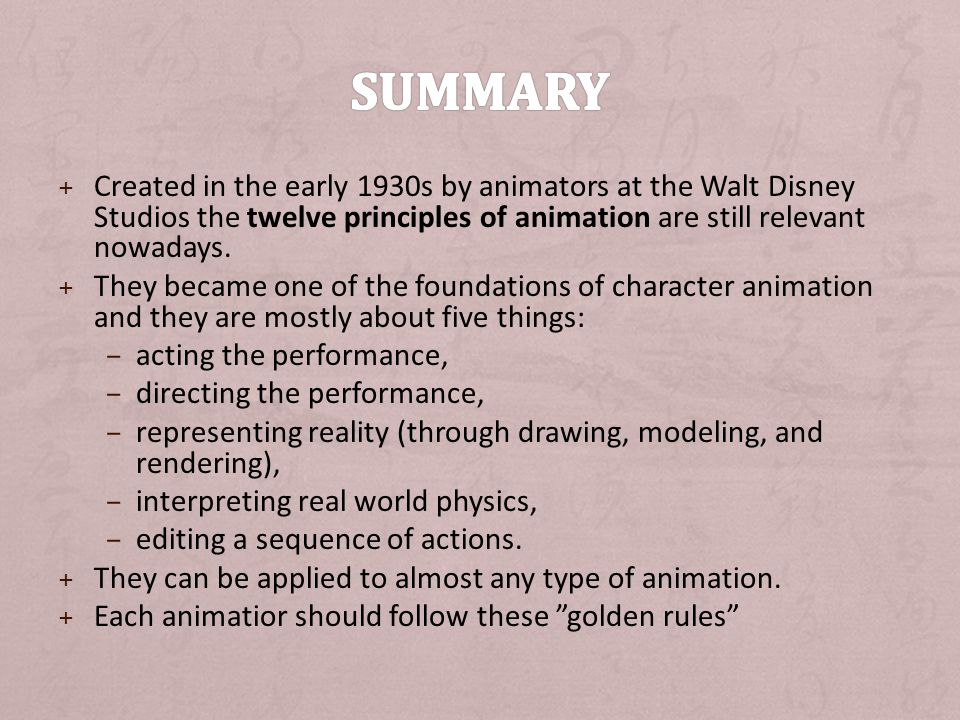 Summary Created in the early 1930s by animators at the Walt Disney Studios the twelve principles of animation are still relevant nowadays.