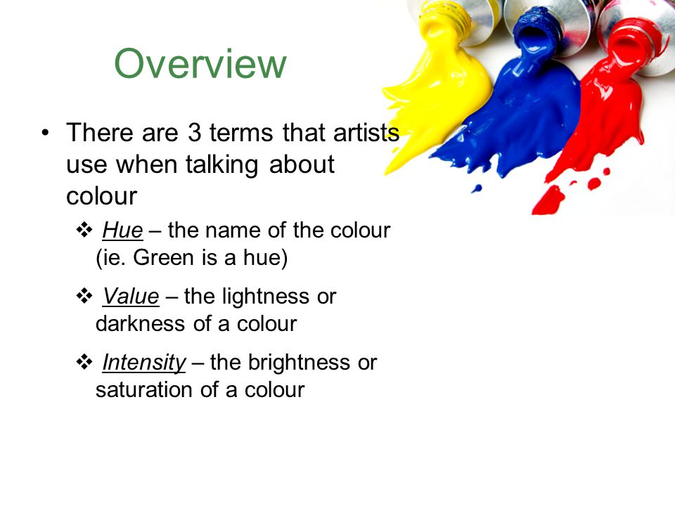 Overview There are 3 terms that artists use when talking about colour