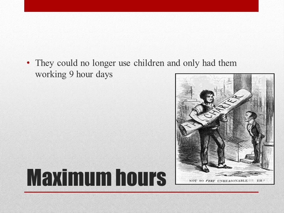 They could no longer use children and only had them working 9 hour days