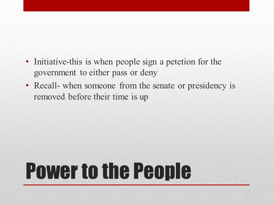 Initiative-this is when people sign a petetion for the government to either pass or deny