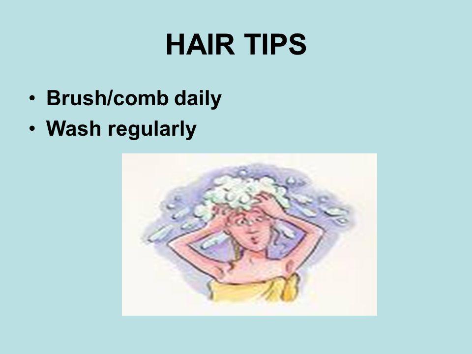 HAIR TIPS Brush/comb daily Wash regularly