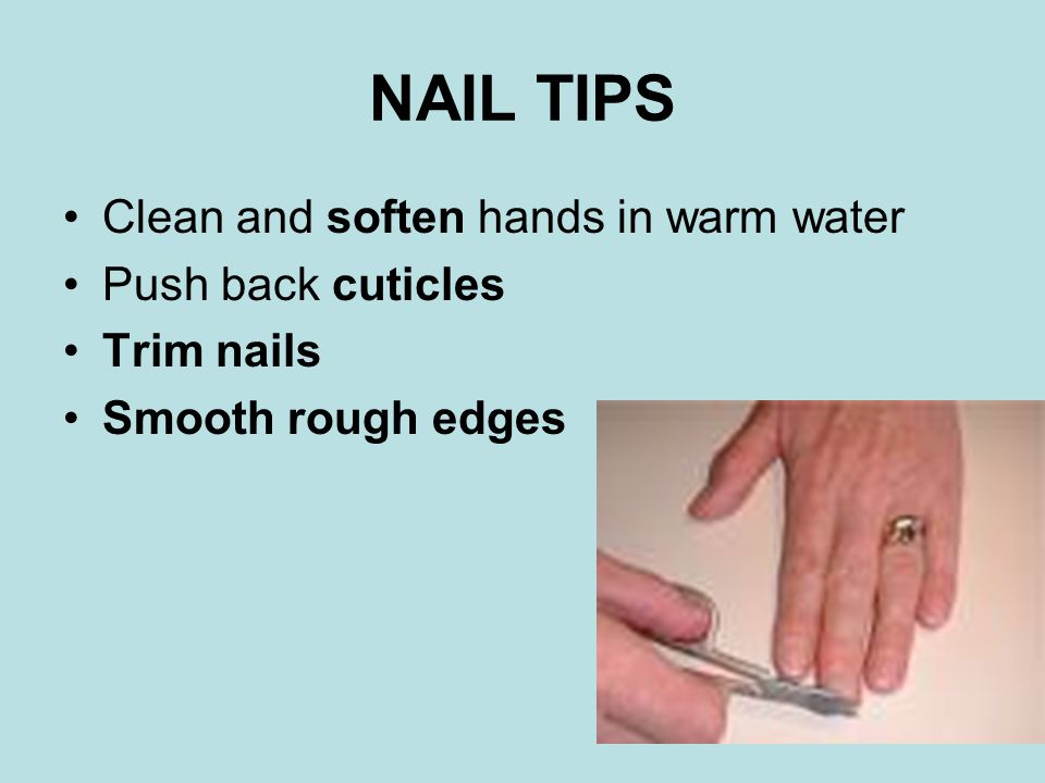 NAIL TIPS Clean and soften hands in warm water Push back cuticles