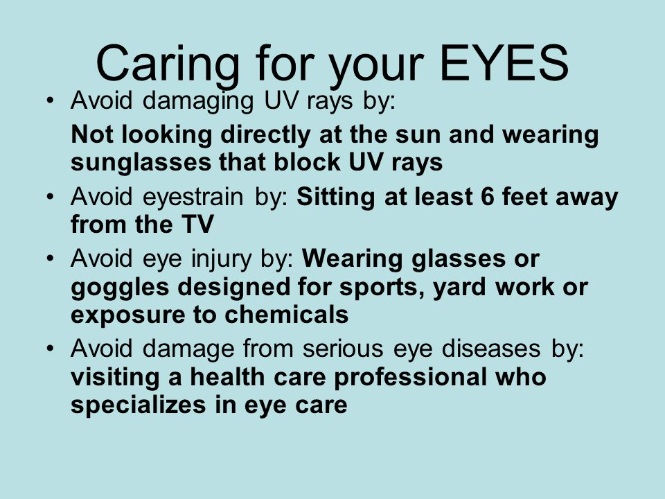 Caring for your EYES Avoid damaging UV rays by: