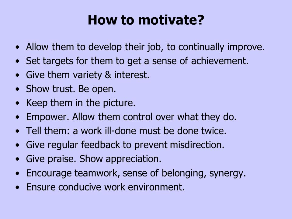 How to motivate Allow them to develop their job, to continually improve. Set targets for them to get a sense of achievement.