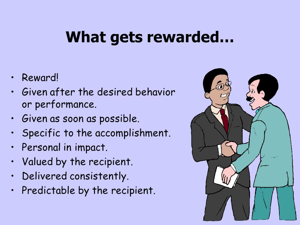 What gets rewarded… Reward!