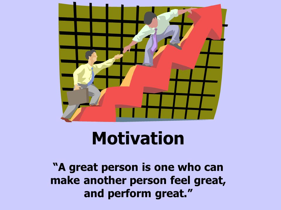 Motivation A great person is one who can make another person feel great, and perform great.
