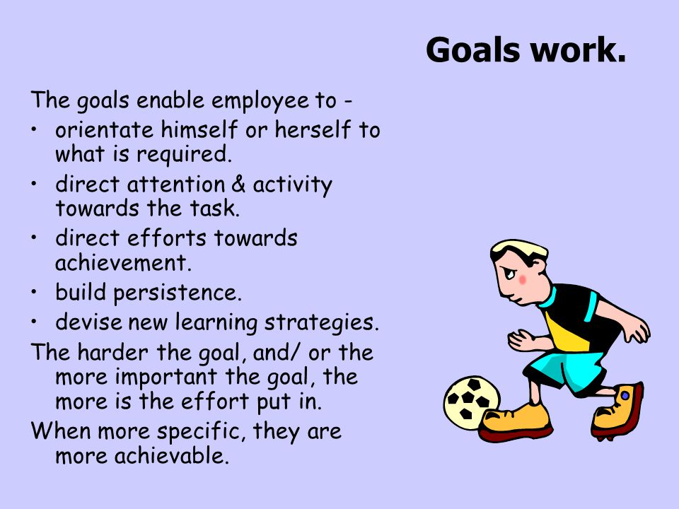 Goals work. The goals enable employee to -