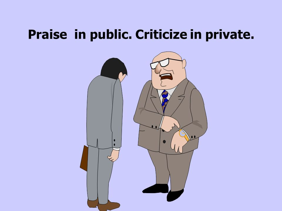 Praise in public. Criticize in private.