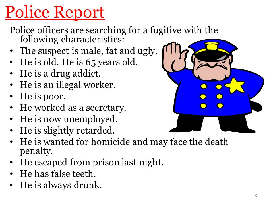 Police Report Police officers are searching for a fugitive with the following characteristics: The suspect is male, fat and ugly.